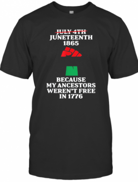 Not July Fourth Juneteenth 1865 Because My Ancestors Weren'T Free In 1776 T-Shirt