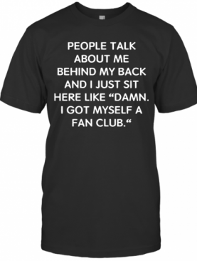 People Talk About Me Behind My Back And I Just Sit Here Like Damn T-Shirt