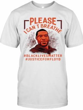 Please I Can't Breathe Black Lives Matter Justice For Floyd T-Shirt