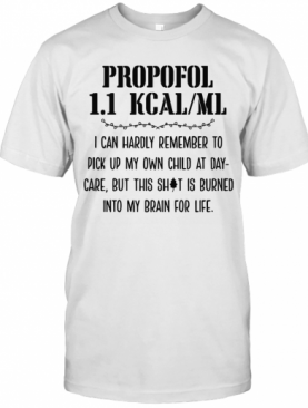 Propofol 1.1 Kcalml I Can Hardly Remember To Pick Up My Own Child At Day Care But This Shit Is Burned Into My Bran For Life T-Shirt