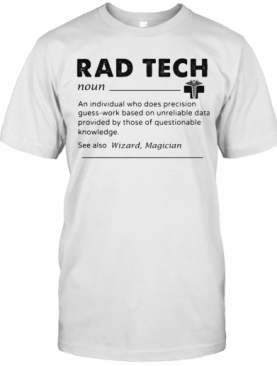 Rad Tech Noun An Individual Who Does Precision Guess Work Based On Unreliable Data Provided By Those Of Questionable Knowledge T-Shirt