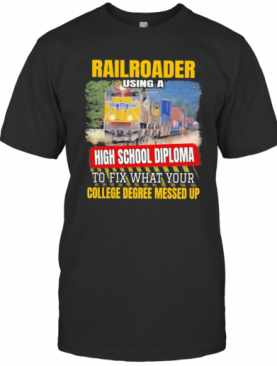 Railroader Using A High School Diploma To Fix What Your College Degree Messed Up T-Shirt