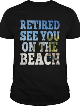 Retired see you on the beach shirt