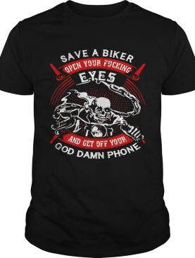 Save A Biker Open Your Fucking Eyes And Get Off Your God Damn Phone shirt