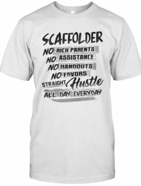Scaffolder No Rich Parents No Assistance No Handouts No Favors Straight Hustle All Day Everyday T-Shirt