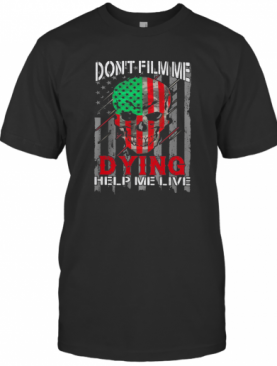 Skull Don'T Film Me Dying Help Me Live American Flag Independence Day T-Shirt