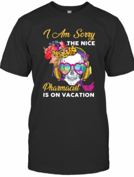 Skull I Am Sorry The Nice Pharmacist Is On Vacation T-Shirt