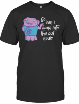 So Can I Come Into The Out Now T-Shirt