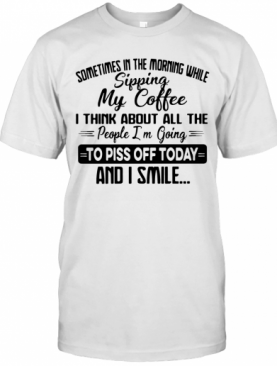 Sometimes In The Morning While Sipping My Coffee I Think About All The People I'M Going To Piss Off Today And I Smile T-Shirt