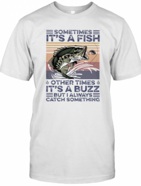 Sometimes It'S A Fish Other Times It'S A Buzz But I Always Catch Something Vintage Retro T-Shirt