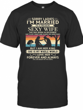 Sorry Ladies I'M Married To A Freakin Sexy Wife She Was Born In December Vintage Retro T-Shirt