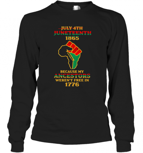 Strong Hand July 4Th Juneteeth 1865 Because My Ancestors Weren't Free In 1776 T-Shirt Long Sleeved T-shirt