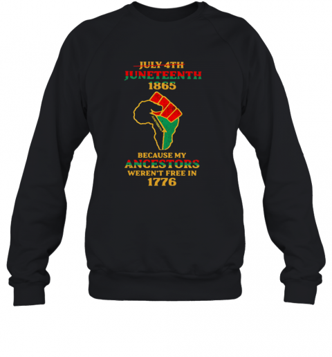 Strong Hand July 4Th Juneteeth 1865 Because My Ancestors Weren't Free In 1776 T-Shirt Unisex Sweatshirt