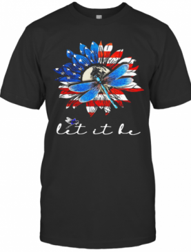Sunflower And Dragonfly Let It Be American Flag Veteran Independence Day T-Shirt