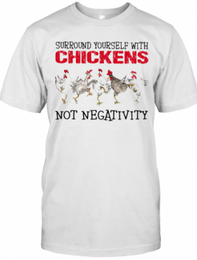 Surround Yourself With Chickens Not Negativity T-Shirt