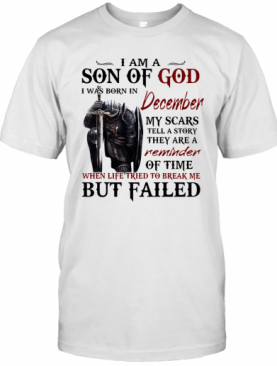 Templar Knight I Am Son Of God I Was Born In December My Scars Tell A Story They Are A Reminder Of Time When Life Tried To Break Me But Failed T-Shirt