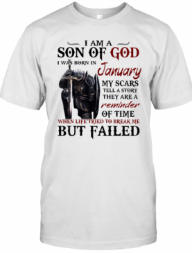 Templar Knight I Am Son Of God I Was Born In January My Scars Tell A Story They Are A Reminder Of Time When Life Tried To Break Me But Failed T-Shirt
