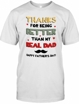 Thanks For Being Better Than My Real Dad Happy Father's Day T-Shirt