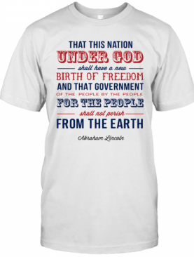 That This Nation Under God Shall Have A New Birth Of Freedom And That Government Abraham Lincoln T-Shirt