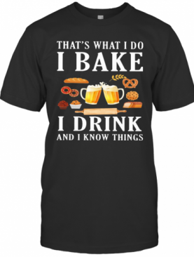 That'S What I Do I Bake I Drink Beer And I Know Things T-Shirt