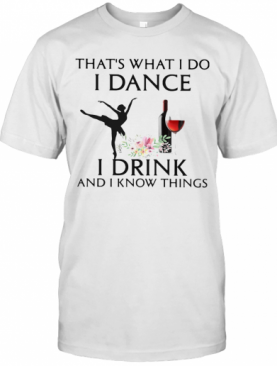 That'S What I Do I Ballet Dance I Drink Wine And I Know Things T-Shirt