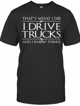 That'S What I Do I Drive A Trucks And I Know Things T-Shirt
