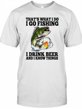 That'S What I Do I Go Fishing I Drink Beer And I Know Things Carpe T-Shirt