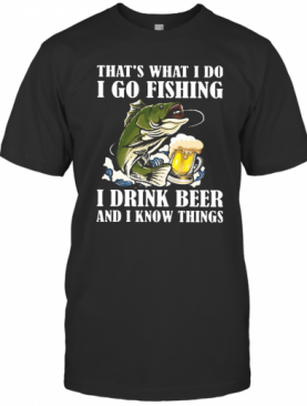 That's What I Do I Go Fishing I Drink Beer And I Know Things T-Shirt