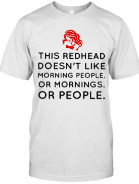 This Redhead Doesn'T Like Morning People Or Mornings Or People T-Shirt