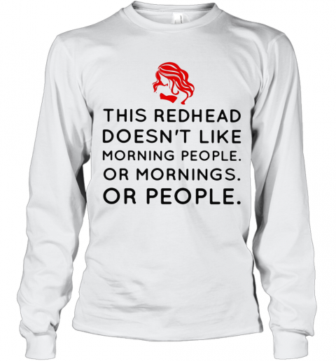 This Redhead Doesn'T Like Morning People Or Mornings Or People T-Shirt Long Sleeved T-shirt
