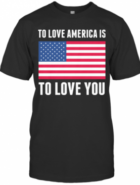 To Love America Is To Love You American Flag Independence Day T-Shirt