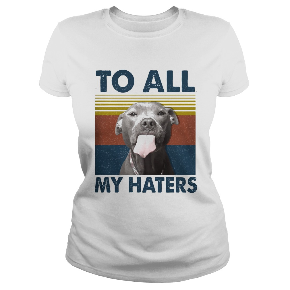To all my haters Pitbull vintage retro Classic Ladies