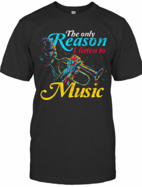 Trumpet The Only Reason I Listen To Music T-Shirt
