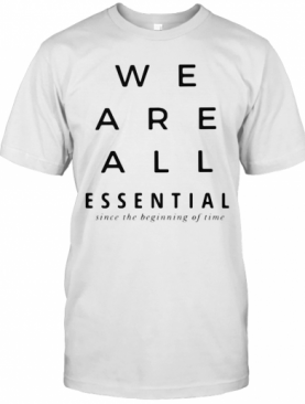 We Are All Essential Since The Beginning Of Time T-Shirt