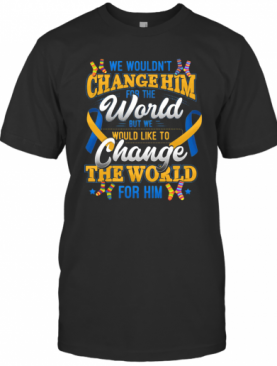 We Wouldn'T Change Him World Would Like To Change The World For Him T-Shirt