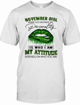 Weed Lips November Girl Make No Mistake My Personality Is Who I Am My Attitude Depends On Who You Are T-Shirt
