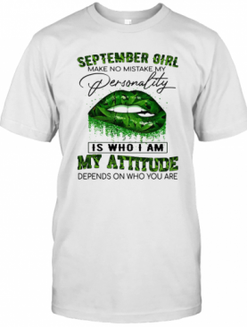 Weed Lips September Girl Make No Mistake My Personality Is Who I Am My Attitude Depends On Who You Are T-Shirt