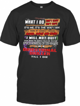 What I Do It'S Me It'S The Way I Am Directional Driller Till I Die T-Shirt