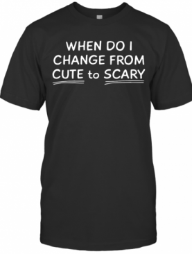 When Do I Change From Cute To Scary T-Shirt