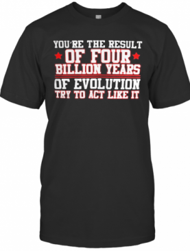 You're The Result Of Four Billion Years Of Evolution Try To Act Like It T-Shirt
