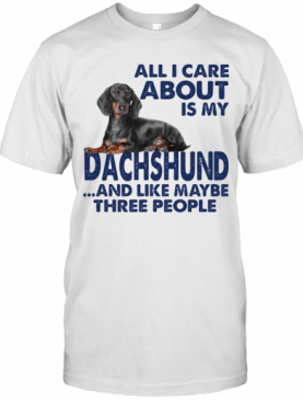 All I Care About Is My Dachshund And Like Maybe Three People T-Shirt