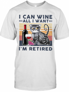 At I Can Wine All I Want I'm Retired T-Shirt