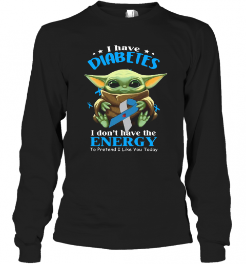 Baby Yoda I Have Diabetes I Don't Have Have The Energy To Pretend I Like You Today T-Shirt Long Sleeved T-shirt