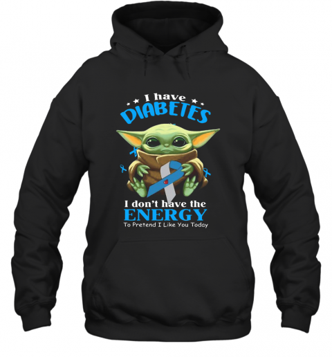 Baby Yoda I Have Diabetes I Don't Have Have The Energy To Pretend I Like You Today T-Shirt Unisex Hoodie