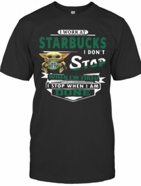 Baby Yoda I Work At Starbucks I Don'T Stop When I'M Tired I Stop When I Am Done T-Shirt
