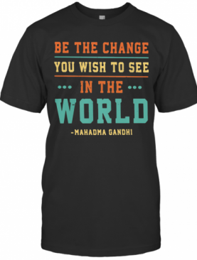 Be The Change You Wish To See In The World Mahadma Gandhi T-Shirt