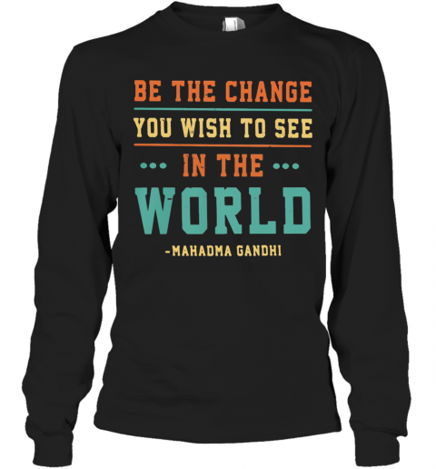 Be The Change You Wish To See In The World Mahadma Gandhi T-Shirt Long Sleeved T-shirt