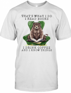 Bear That'S What I Do I Read Books I Drink Coffee And I Know Things T-Shirt
