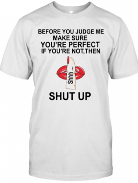 Before You Judge Me Make Sure You Are Perfect If You're Not Then Shut Up T-Shirt