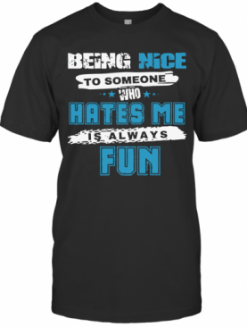 Being Nice To Someone Who Hates Me T-Shirt